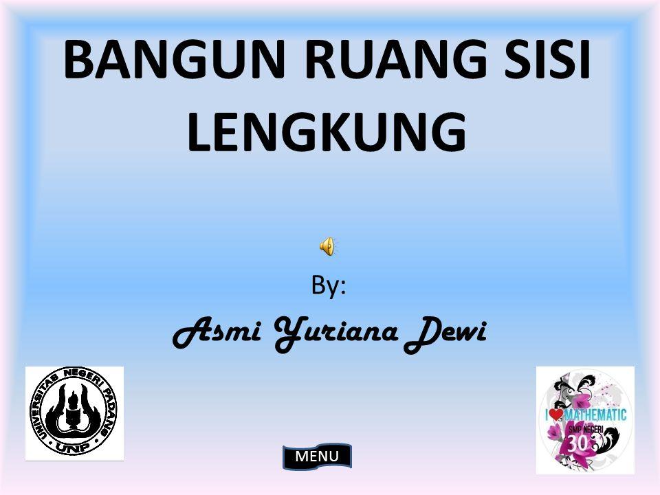 BANGUN RUANG SISI LENGKUNG By: Asmi Yuriana Dewi MENU