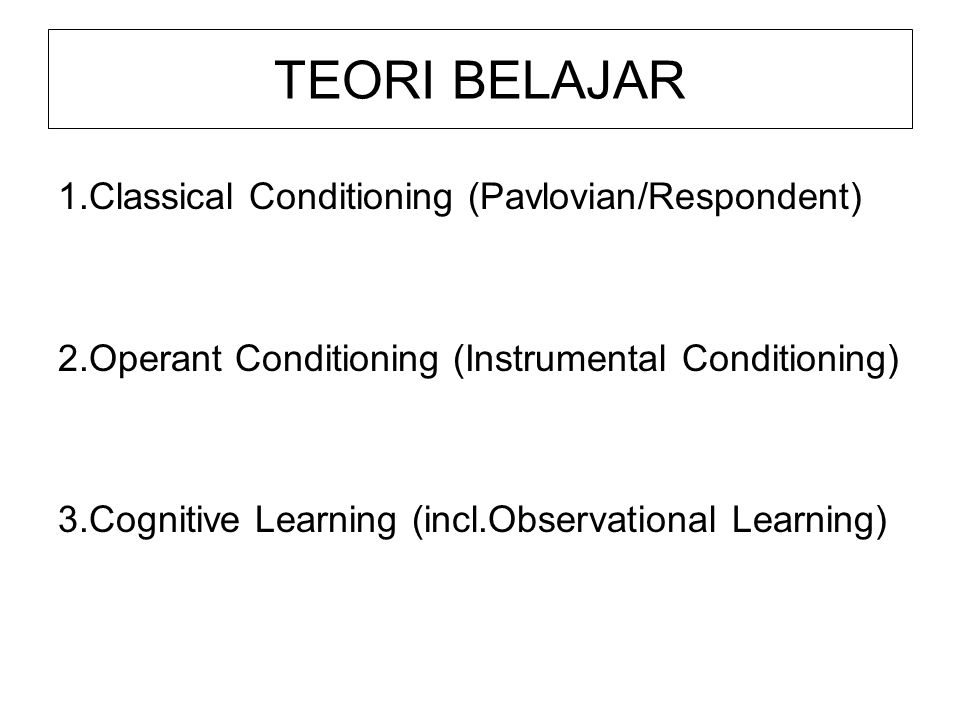 TEORI BELAJAR 1.Classical Conditioning (Pavlovian/Respondent) 2.Operant Conditioning (Instrumental Conditioning) 3.Cognitive Learning (incl.Observatio