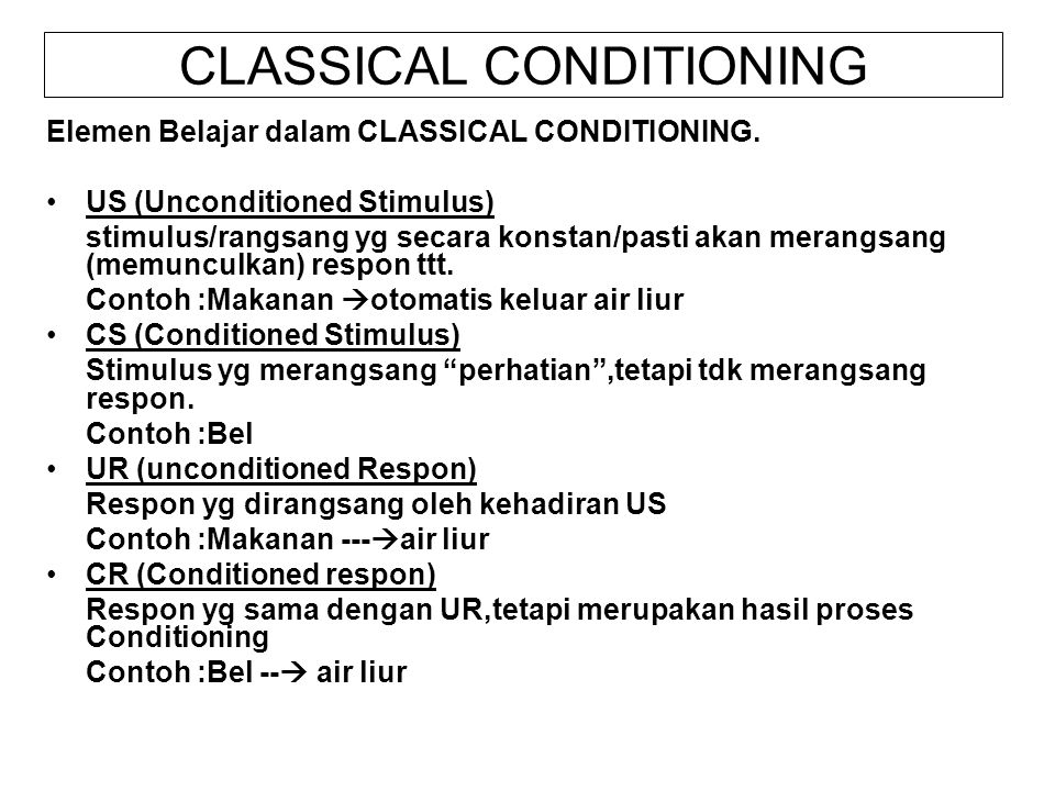 CLASSICAL CONDITIONING Elemen Belajar dalam CLASSICAL CONDITIONING. US (Unconditioned Stimulus) stimulus/rangsang yg secara konstan/pasti akan merangs