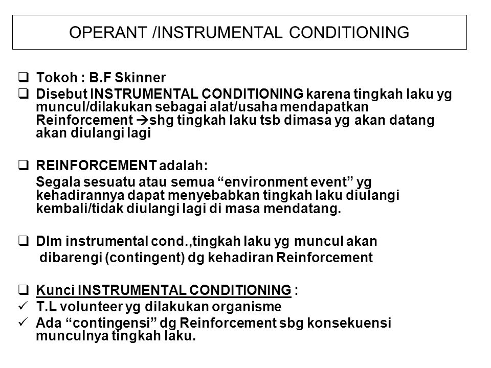 OPERANT /INSTRUMENTAL CONDITIONING  Tokoh : B.F Skinner  Disebut INSTRUMENTAL CONDITIONING karena tingkah laku yg muncul/dilakukan sebagai alat/usaha mendapatkan Reinforcement  shg tingkah laku tsb dimasa yg akan datang akan diulangi lagi  REINFORCEMENT adalah: Segala sesuatu atau semua environment event yg kehadirannya dapat menyebabkan tingkah laku diulangi kembali/tidak diulangi lagi di masa mendatang.