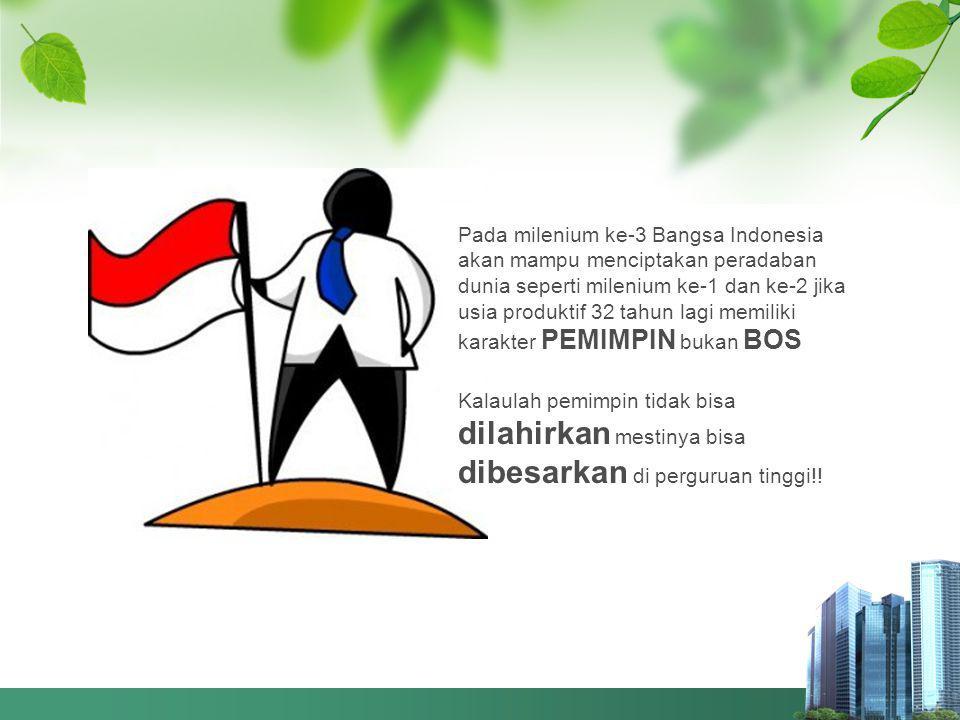 4 2 3 Pada milenium ke-3 Bangsa Indonesia akan mampu menciptakan peradaban dunia seperti milenium ke-1 dan ke-2 jika usia produktif 32 tahun lagi memiliki karakter PEMIMPIN bukan BOS Kalaulah pemimpin tidak bisa dilahirkan mestinya bisa dibesarkan di perguruan tinggi!!