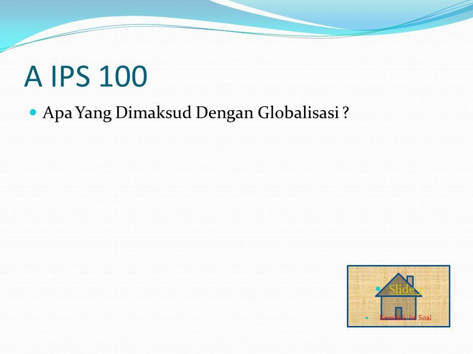 A IPS 100 Apa Yang Dimaksud Dengan Globalisasi ? Slide 3 Kembali ke Soal