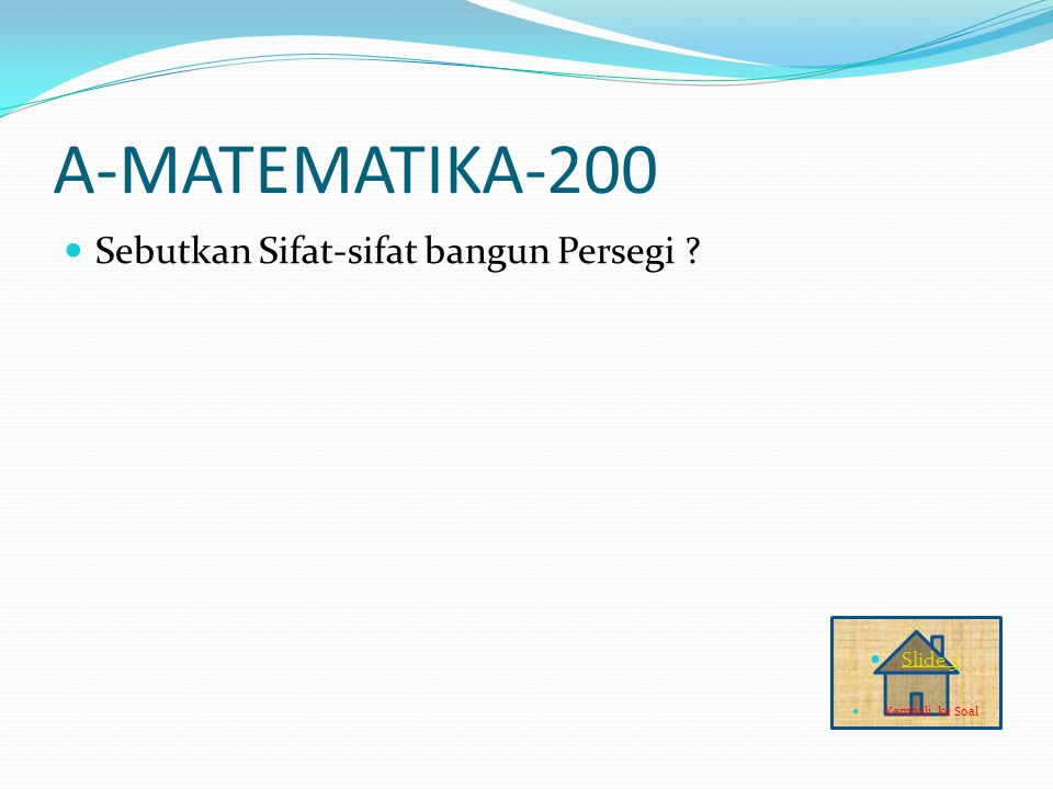 A-MATEMATIKA-200 Sebutkan Sifat-sifat bangun Persegi ? Slide 3 Kembali ke Soal