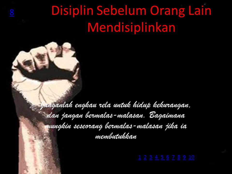 Disiplin Sebelum Orang Lain Mendisiplinkan Janganlah engkau rela untuk hidup kekurangan, dan jangan bermalas-malasan. Bagaimana mungkin seseorang berm