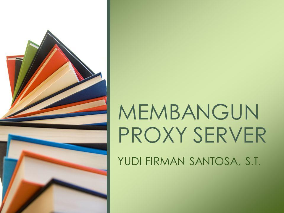 YUDI FIRMAN SANTOSA, S.T. MEMBANGUN PROXY SERVER
