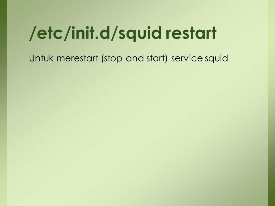Untuk merestart (stop and start) service squid /etc/init.d/squid restart