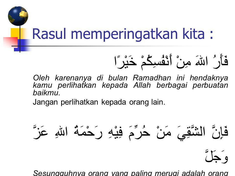 Rasul memperingatkan kita : فَأَرُ اللهَ مِنْ أَنْفُسِكُمْ خَيْرًا Oleh karenanya di bulan Ramadhan ini hendaknya kamu perlihatkan kepada Allah berbag