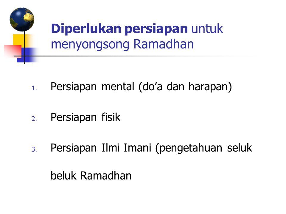 Diperlukan persiapan untuk menyongsong Ramadhan 1. Persiapan mental (do'a dan harapan) 2. Persiapan fisik 3. Persiapan Ilmi Imani (pengetahuan seluk b