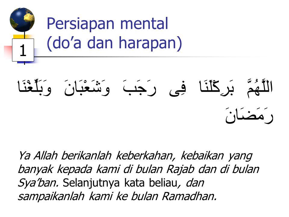 Persiapan mental (do'a dan harapan) اللَّهُمَّ بَرِكْلَنَا فِى رَجَبَ وَشَعْبَانَ وَبَلِّغْنَا رَمَضَانََ Ya Allah berikanlah keberkahan, kebaikan yan