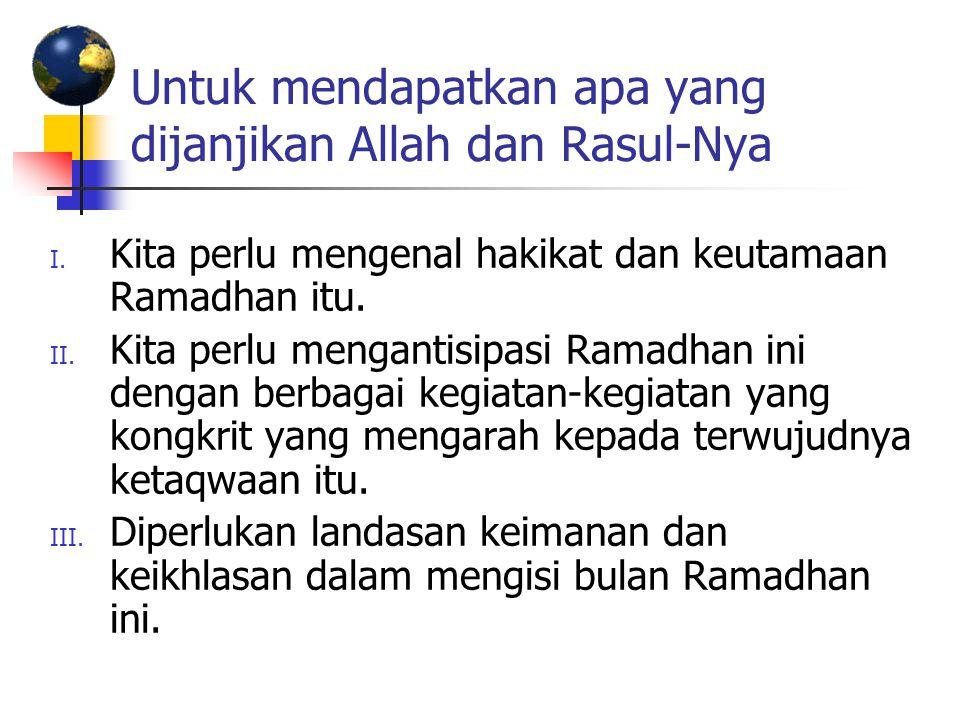 Untuk mendapatkan apa yang dijanjikan Allah dan Rasul-Nya I. Kita perlu mengenal hakikat dan keutamaan Ramadhan itu. II. Kita perlu mengantisipasi Ram