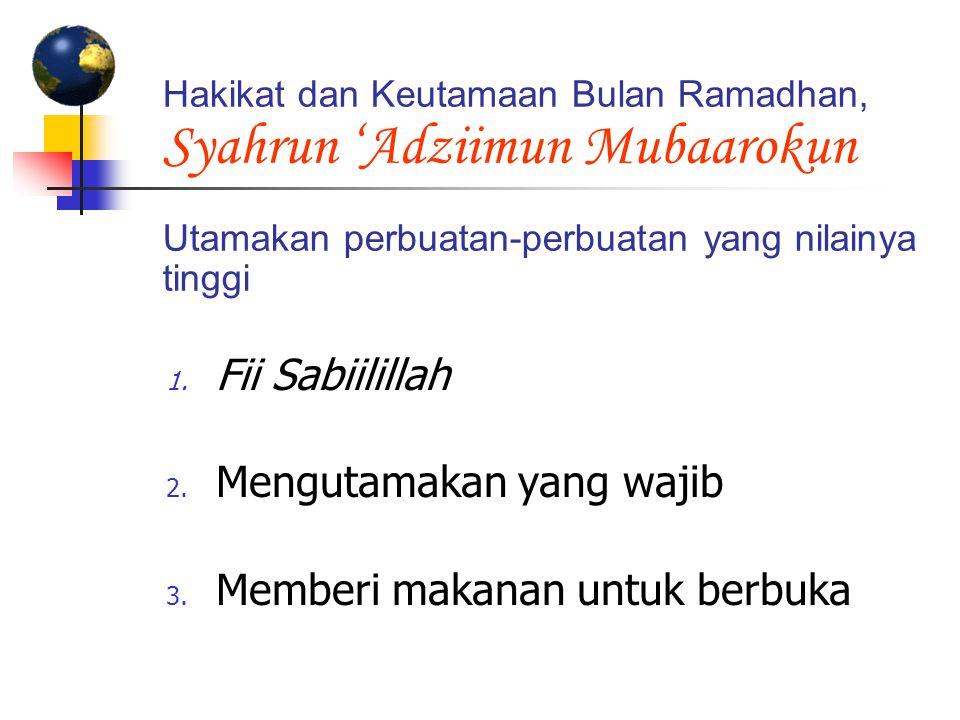 Hakikat dan Keutamaan Bulan Ramadhan, Syahrun 'Adziimun Mubaarokun Utamakan perbuatan-perbuatan yang nilainya tinggi 1. Fii Sabiilillah 2. Mengutamaka