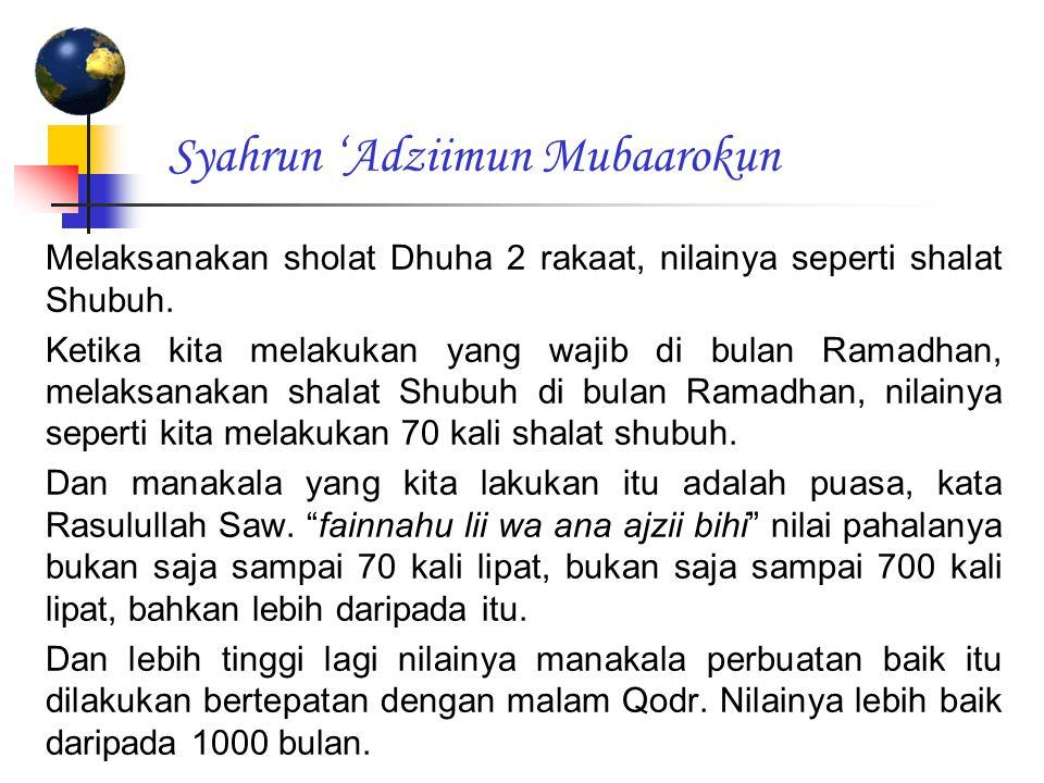 Syahrun 'Adziimun Mubaarokun Melaksanakan sholat Dhuha 2 rakaat, nilainya seperti shalat Shubuh. Ketika kita melakukan yang wajib di bulan Ramadhan, m