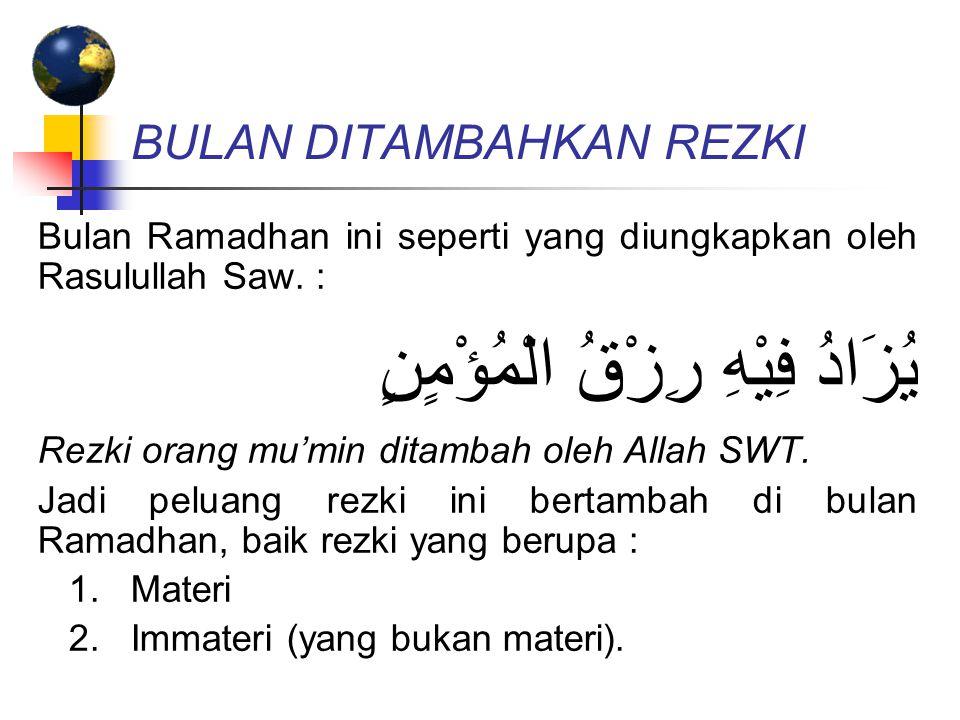 BULAN DITAMBAHKAN REZKI Bulan Ramadhan ini seperti yang diungkapkan oleh Rasulullah Saw. : يُزَادُ فِيْهِ رِزْقُ الْمُؤْمٍنٍ Rezki orang mu'min ditamb