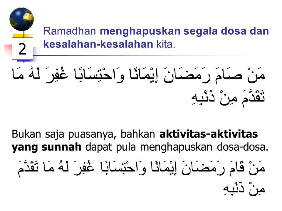 Ramadhan menghapuskan segala dosa dan kesalahan-kesalahan kita. مَنْ صَامَ رَمَضَانَ إِيْمَانًا وَاحْتِسَابًا غُفِرَ لَهُ مَا تَقَدَّمَ مِنْ ذَنْبِهِ