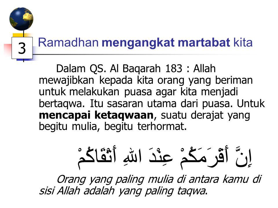 Ramadhan mengangkat martabat kita Dalam QS. Al Baqarah 183 : Allah mewajibkan kepada kita orang yang beriman untuk melakukan puasa agar kita menjadi b