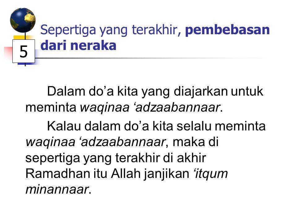 Sepertiga yang terakhir, pembebasan dari neraka Dalam do'a kita yang diajarkan untuk meminta waqinaa 'adzaabannaar. Kalau dalam do'a kita selalu memin