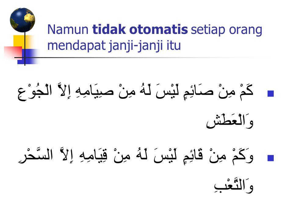 Namun tidak otomatis setiap orang mendapat janji-janji itu كَمْ مِنْ صَائِمٍ لَيْسَ لَهُ مِنْ صِيَامِهِ إِلاَّ الْجُوْعِ وَالْعَطَشِ وَكَمْ مِنْ قَائِمٍ لَيْسَ لَهُ مِنْ قِيَامِهِ إِلاَّ السَّحْرِ وَالتَّعْبِ