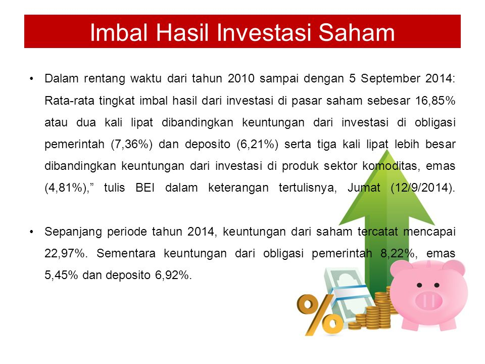 Imbal Hasil Investasi Saham Dalam rentang waktu dari tahun 2010 sampai dengan 5 September 2014: Rata-rata tingkat imbal hasil dari investasi di pasar saham sebesar 16,85% atau dua kali lipat dibandingkan keuntungan dari investasi di obligasi pemerintah (7,36%) dan deposito (6,21%) serta tiga kali lipat lebih besar dibandingkan keuntungan dari investasi di produk sektor komoditas, emas (4,81%), tulis BEI dalam keterangan tertulisnya, Jumat (12/9/2014).