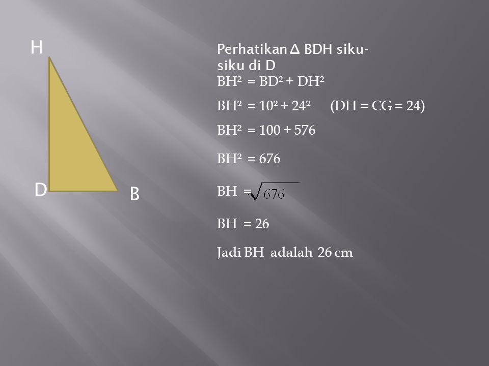 Perhatikan ∆ BDH siku- siku di D BH² = BD² + DH² BH² = 10² + 24² (DH = CG = 24) BH² = 100 + 576 BH² = 676 BH = BH = 26 Jadi BH adalah 26 cm H D B