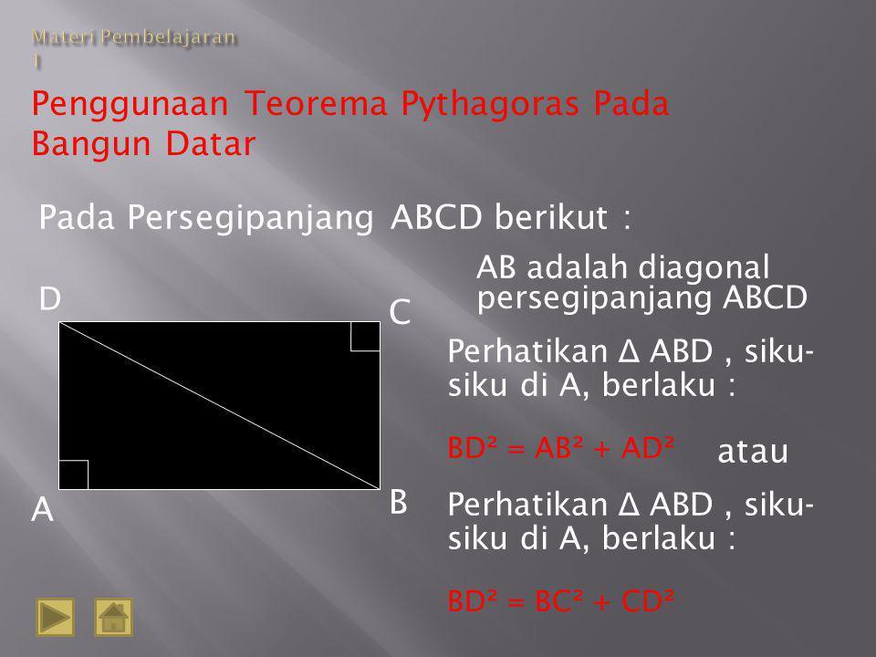 Penggunaan Teorema Pythagoras Pada Bangun Datar Pada Persegipanjang ABCD berikut : D A B C AB adalah diagonal persegipanjang ABCD Perhatikan Δ ABD, siku- siku di A, berlaku : BD² = AB² + AD² Perhatikan Δ ABD, siku- siku di A, berlaku : BD² = BC² + CD² atau