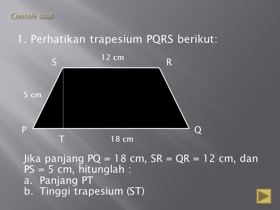 1. Perhatikan trapesium PQRS berikut: S PQ R 12 cm 18 cm 5 cm T Jika panjang PQ = 18 cm, SR = QR = 12 cm, dan PS = 5 cm, hitunglah : a.Panjang PT b.Ti