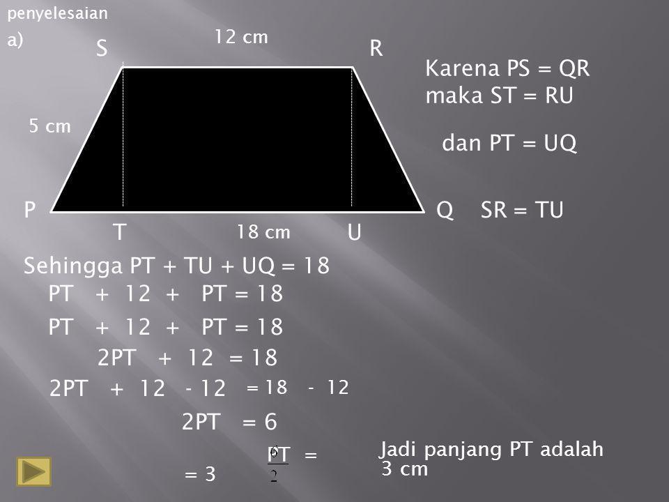 penyelesaian S PQ R 12 cm 18 cm 5 cm T Karena PS = QR maka ST = RU dan PT = UQ U Sehingga PT + TU + UQ = 18 SR = TU PT + 12 + PT = 18 2PT + 12 = 18 2PT + 12 2PT = 6 PT = = 3 a) Jadi panjang PT adalah 3 cm = 18 - 12