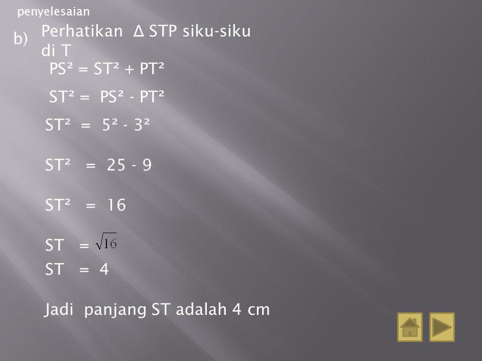 penyelesaian b) Perhatikan Δ STP siku-siku di T PS² = ST² + PT² ST² = PS² - PT² ST² = 5² - 3² ST² = 25 - 9 ST² = 16 ST = ST = 4 Jadi panjang ST adalah 4 cm