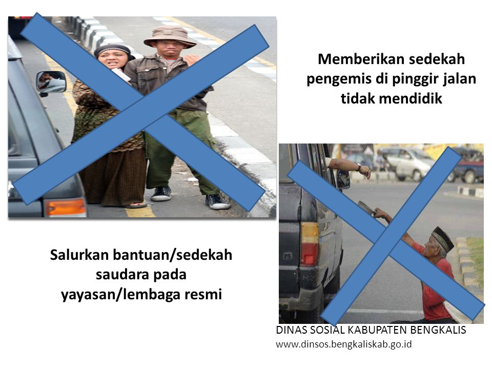 DINAS SOSIAL KABUPATEN BENGKALIS www.dinsos.bengkaliskab.go.id Salurkan bantuan/sedekah saudara pada yayasan/lembaga resmi Memberikan sedekah pengemis di pinggir jalan tidak mendidik