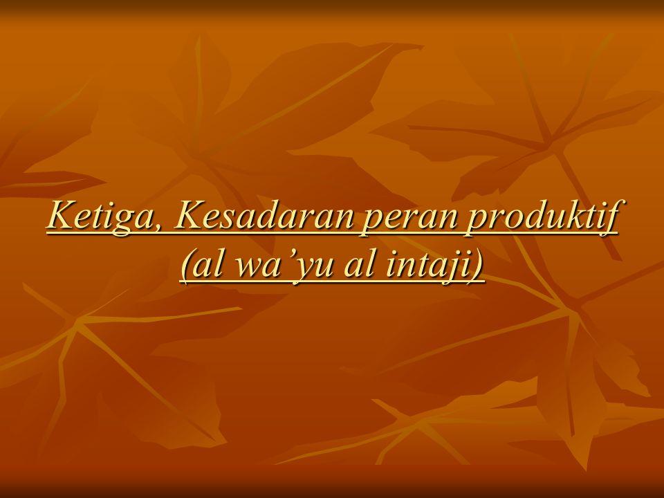 Ketiga, Kesadaran peran produktif (al wa'yu al intaji)