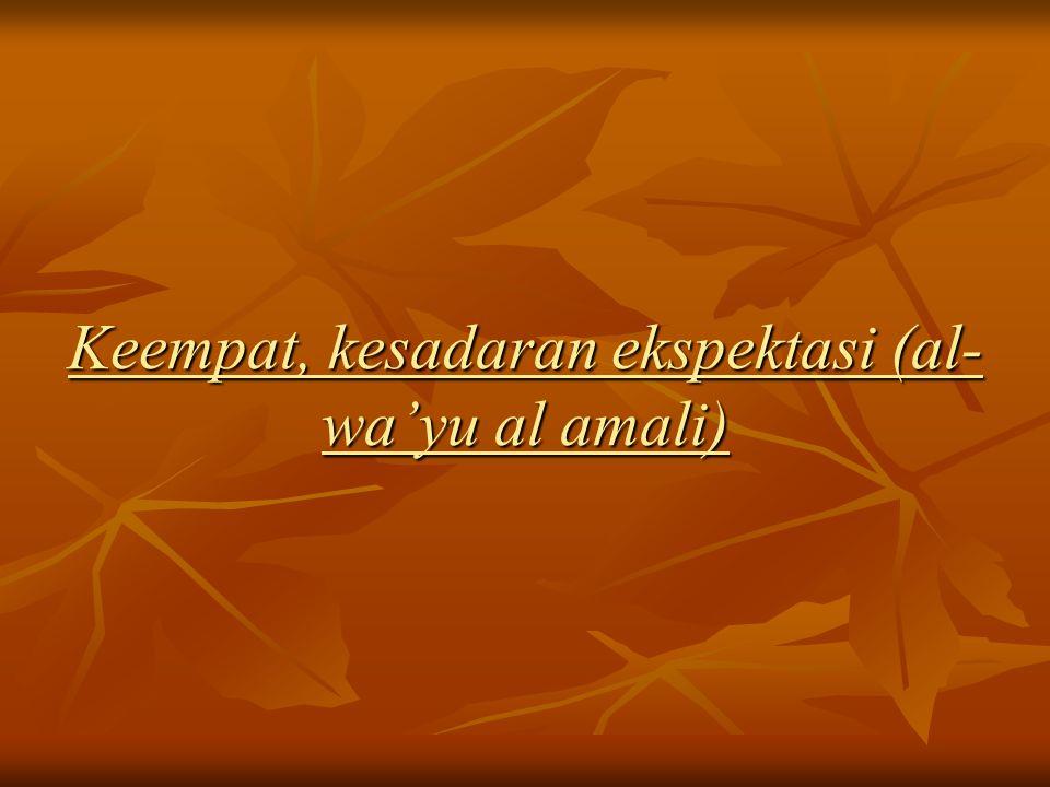 Keempat, kesadaran ekspektasi (al- wa'yu al amali)