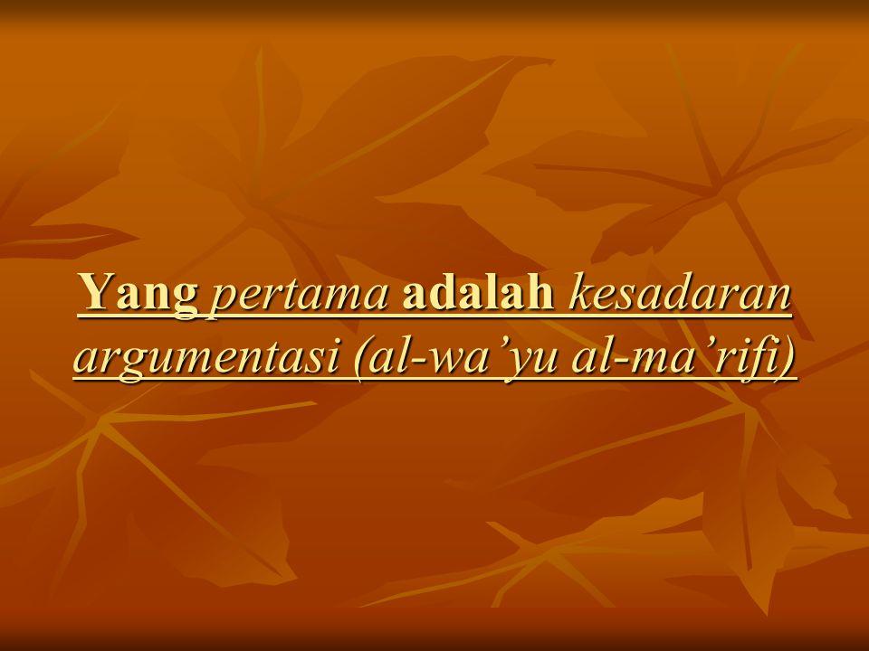 Yang pertama adalah kesadaran argumentasi (al-wa'yu al-ma'rifi)
