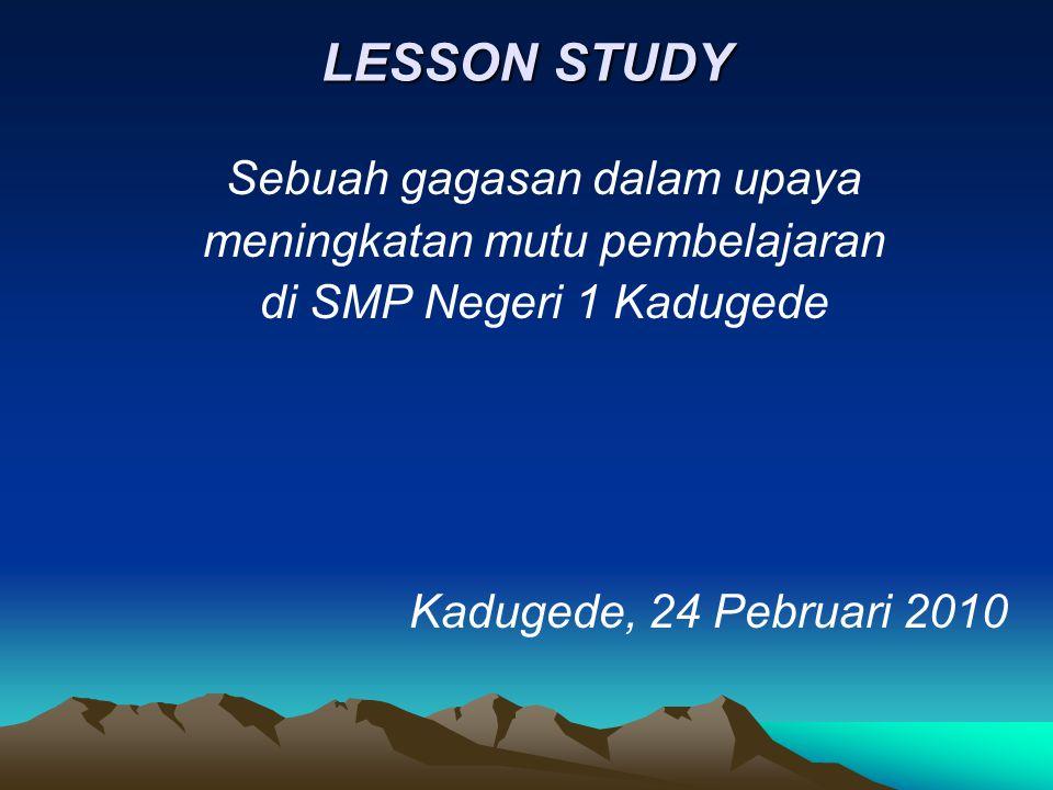 LESSON STUDY Sebuah gagasan dalam upaya meningkatan mutu pembelajaran di SMP Negeri 1 Kadugede Kadugede, 24 Pebruari 2010