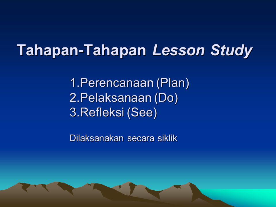 Tahapan-Tahapan Lesson Study 1.Perencanaan (Plan) 2.Pelaksanaan (Do) 3.Refleksi (See) Dilaksanakan secara siklik