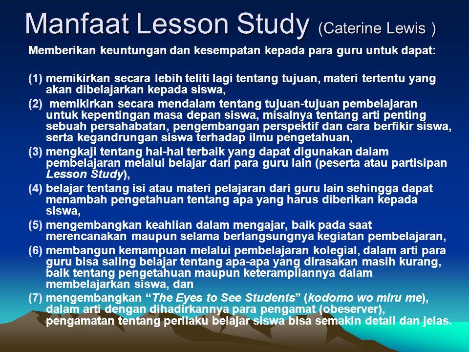 Manfaat Lesson Study (Caterine Lewis ) Memberikan keuntungan dan kesempatan kepada para guru untuk dapat: (1)memikirkan secara lebih teliti lagi tentang tujuan, materi tertentu yang akan dibelajarkan kepada siswa, (2) memikirkan secara mendalam tentang tujuan-tujuan pembelajaran untuk kepentingan masa depan siswa, misalnya tentang arti penting sebuah persahabatan, pengembangan perspektif dan cara berfikir siswa, serta kegandrungan siswa terhadap ilmu pengetahuan, (3)mengkaji tentang hal-hal terbaik yang dapat digunakan dalam pembelajaran melalui belajar dari para guru lain (peserta atau partisipan Lesson Study), (4)belajar tentang isi atau materi pelajaran dari guru lain sehingga dapat menambah pengetahuan tentang apa yang harus diberikan kepada siswa, (5)mengembangkan keahlian dalam mengajar, baik pada saat merencanakan maupun selama berlangsungnya kegiatan pembelajaran, (6)membangun kemampuan melalui pembelajaran kolegial, dalam arti para guru bisa saling belajar tentang apa-apa yang dirasakan masih kurang, baik tentang pengetahuan maupun keterampilannya dalam membelajarkan siswa, dan (7)mengembangkan The Eyes to See Students (kodomo wo miru me), dalam arti dengan dihadirkannya para pengamat (obeserver), pengamatan tentang perilaku belajar siswa bisa semakin detail dan jelas.