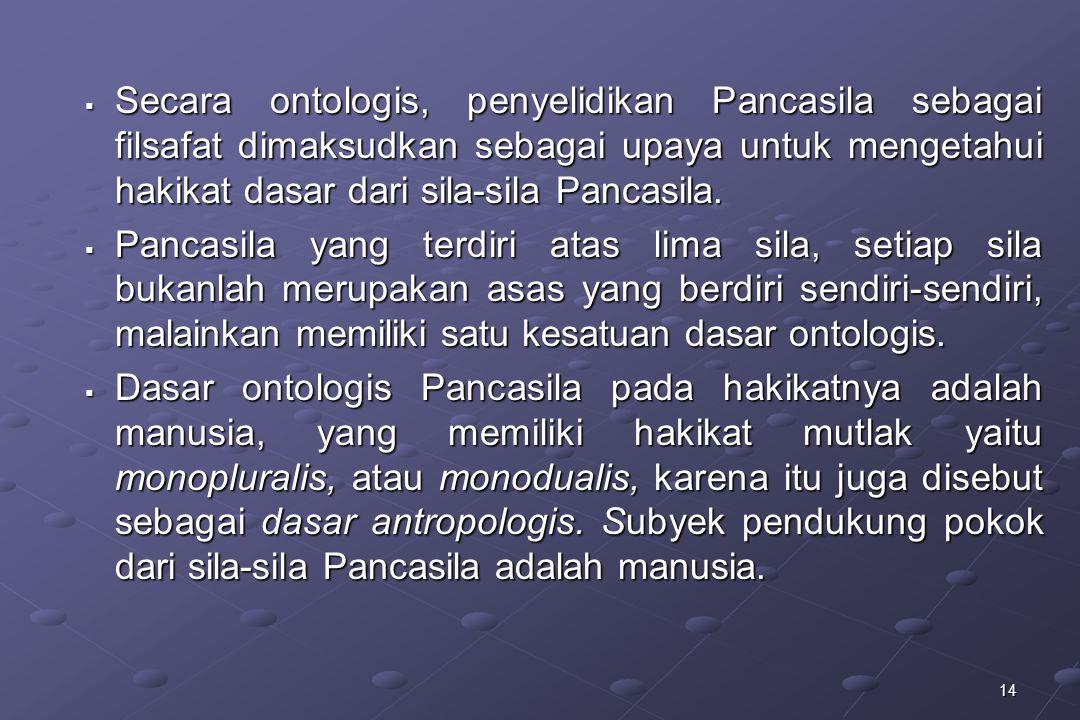 14  Secara ontologis, penyelidikan Pancasila sebagai filsafat dimaksudkan sebagai upaya untuk mengetahui hakikat dasar dari sila-sila Pancasila.  Pa