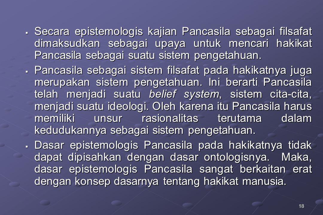 18  Secara epistemologis kajian Pancasila sebagai filsafat dimaksudkan sebagai upaya untuk mencari hakikat Pancasila sebagai suatu sistem pengetahuan