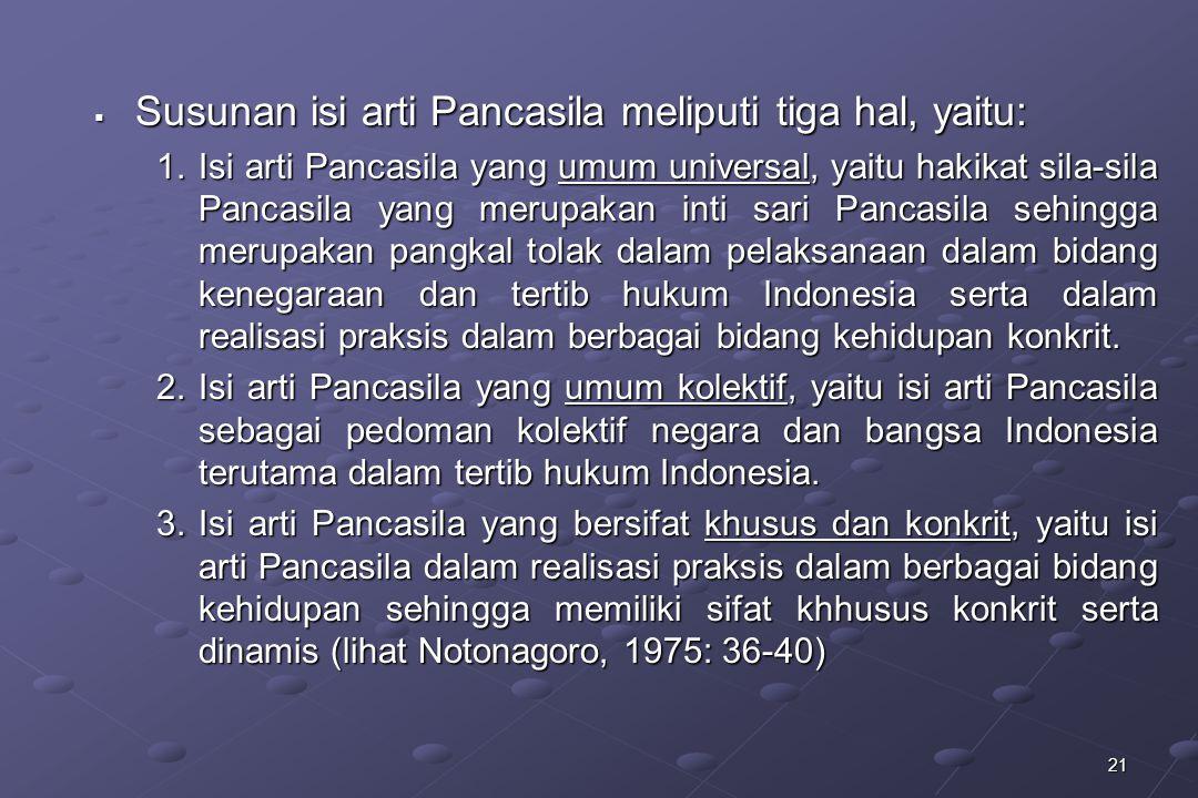 21  Susunan isi arti Pancasila meliputi tiga hal, yaitu: 1.Isi arti Pancasila yang umum universal, yaitu hakikat sila-sila Pancasila yang merupakan i