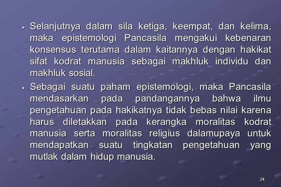 24  Selanjutnya dalam sila ketiga, keempat, dan kelima, maka epistemologi Pancasila mengakui kebenaran konsensus terutama dalam kaitannya dengan haki