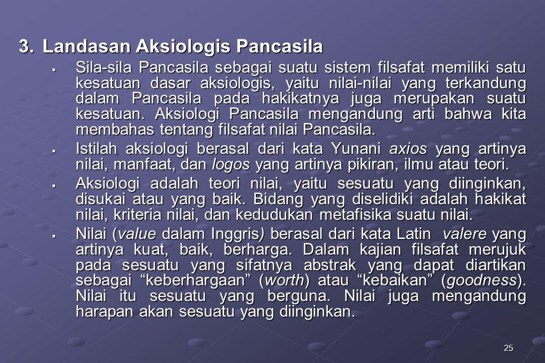 25 3.Landasan Aksiologis Pancasila  Sila-sila Pancasila sebagai suatu sistem filsafat memiliki satu kesatuan dasar aksiologis, yaitu nilai-nilai yang