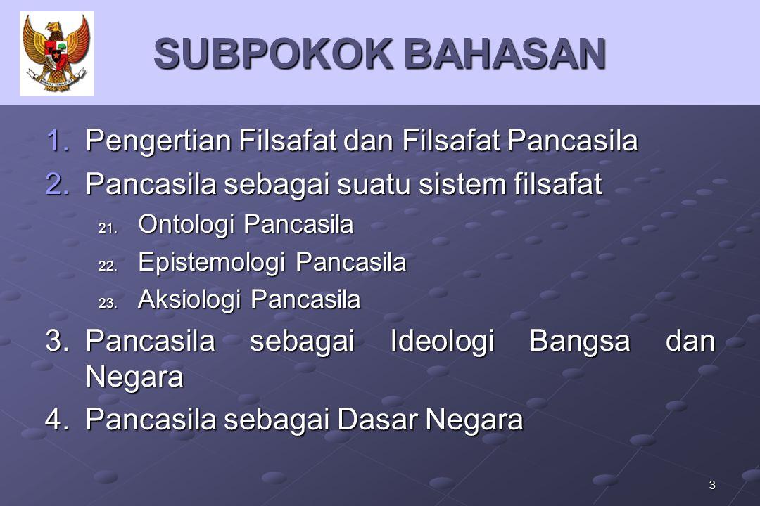 3 SUBPOKOK BAHASAN 1.P engertian Filsafat dan Filsafat Pancasila 2.P ancasila sebagai suatu sistem filsafat 21. O ntologi Pancasila 22. E pistemologi
