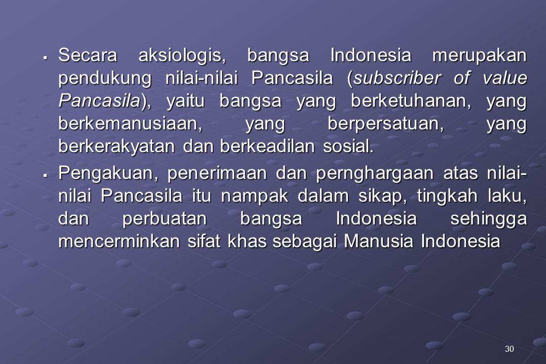 30  Secara aksiologis, bangsa Indonesia merupakan pendukung nilai-nilai Pancasila (subscriber of value Pancasila), yaitu bangsa yang berketuhanan, ya