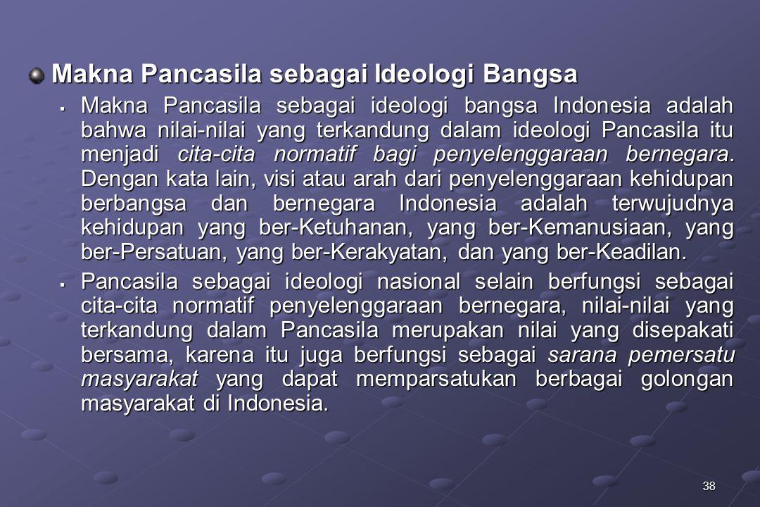 38 Makna Pancasila sebagai Ideologi Bangsa  Makna Pancasila sebagai ideologi bangsa Indonesia adalah bahwa nilai-nilai yang terkandung dalam ideologi