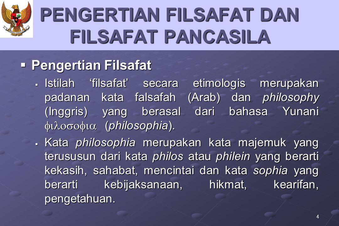 4 PENGERTIAN FILSAFAT DAN FILSAFAT PANCASILA  Pengertian Filsafat  Istilah 'filsafat' secara etimologis merupakan padanan kata falsafah (Arab) dan p
