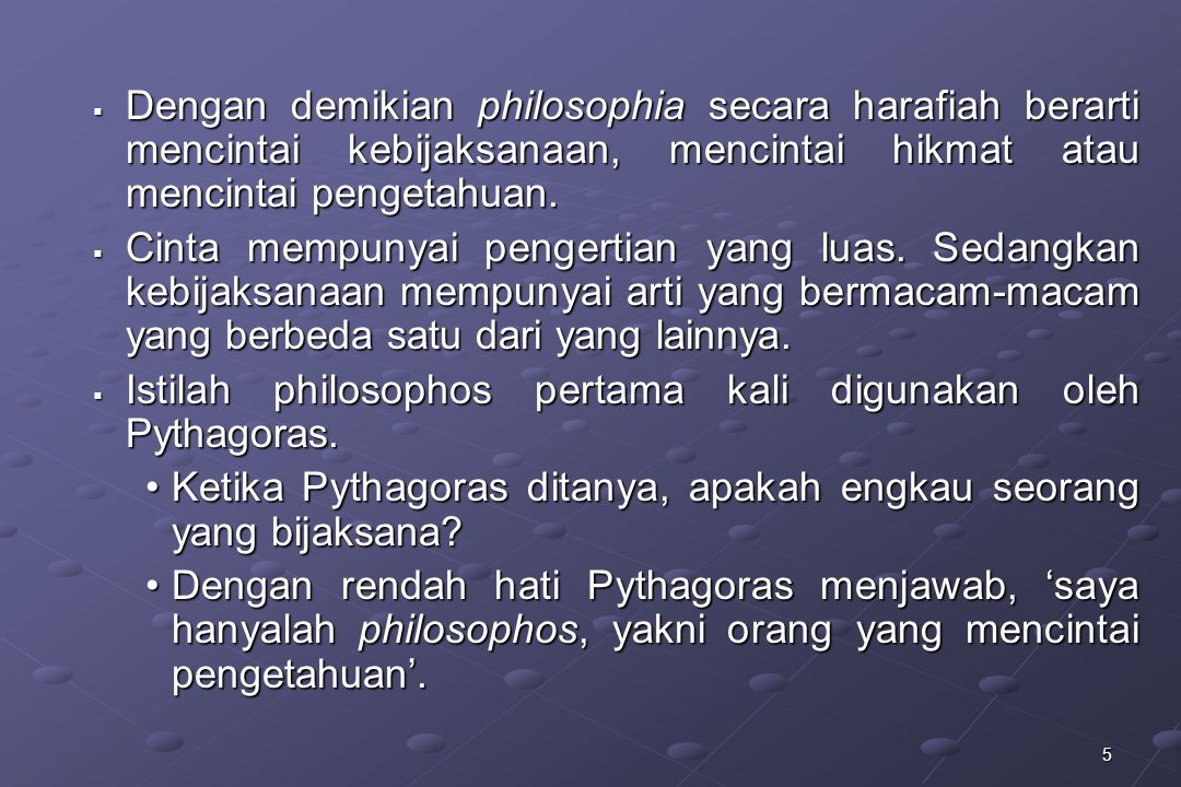 5  Dengan demikian philosophia secara harafiah berarti mencintai kebijaksanaan, mencintai hikmat atau mencintai pengetahuan.  Cinta mempunyai penger