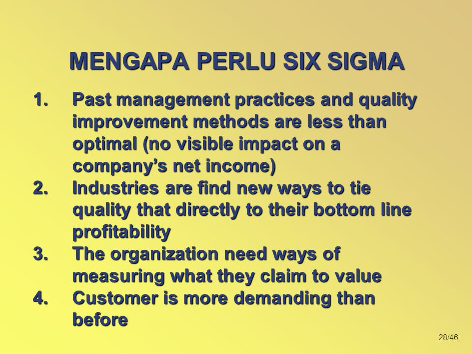 28/46 MENGAPA PERLU SIX SIGMA 1.Past management practices and quality improvement methods are less than optimal (no visible impact on a company's net income) 2.Industries are find new ways to tie quality that directly to their bottom line profitability 3.The organization need ways of measuring what they claim to value 4.Customer is more demanding than before