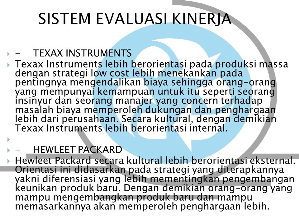  - TEXAX INSTRUMENTS  Texax Instruments lebih berorientasi pada produksi massa dengan strategi low cost lebih menekankan pada pentingnya mengendalikan biaya sehingga orang-orang yang mempunyai kemampuan untuk itu seperti seorang insinyur dan seorang manajer yang concern terhadap masalah biaya memperoleh dukungan dan penghargaan lebih dari perusahaan.