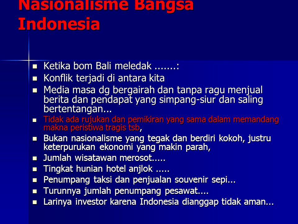 Nasionalisme Bangsa Indonesia Ketika bom Bali meledak.......: Ketika bom Bali meledak.......: Konflik terjadi di antara kita Konflik terjadi di antara kita Media masa dg bergairah dan tanpa ragu menjual berita dan pendapat yang simpang-siur dan saling bertentangan...