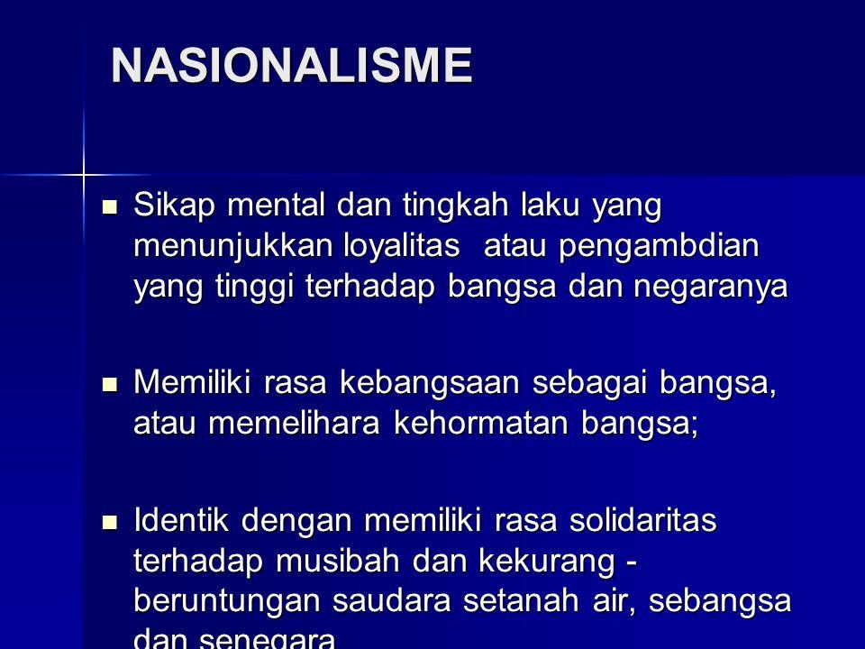 NASIONALISME Sikap mental dan tingkah laku yang menunjukkan loyalitas atau pengambdian yang tinggi terhadap bangsa dan negaranya Sikap mental dan ting