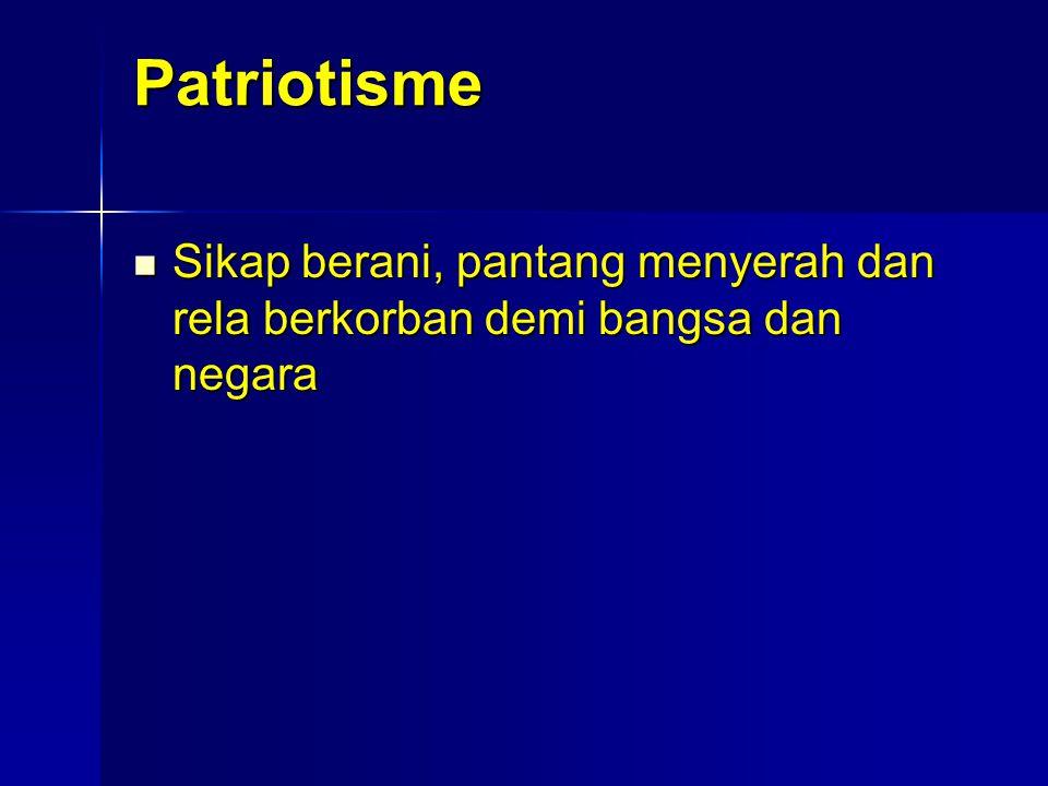 Patriotisme Sikap berani, pantang menyerah dan rela berkorban demi bangsa dan negara Sikap berani, pantang menyerah dan rela berkorban demi bangsa dan