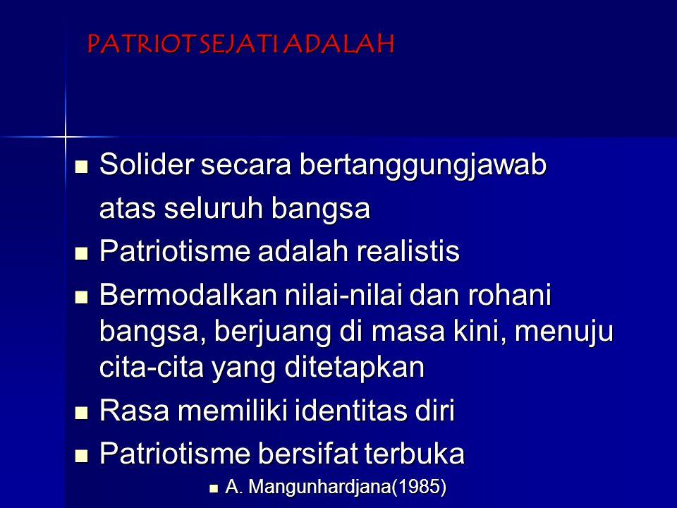 PATRIOT SEJATI ADALAH Solider secara bertanggungjawab Solider secara bertanggungjawab atas seluruh bangsa Patriotisme adalah realistis Patriotisme adalah realistis Bermodalkan nilai-nilai dan rohani bangsa, berjuang di masa kini, menuju cita-cita yang ditetapkan Bermodalkan nilai-nilai dan rohani bangsa, berjuang di masa kini, menuju cita-cita yang ditetapkan Rasa memiliki identitas diri Rasa memiliki identitas diri Patriotisme bersifat terbuka Patriotisme bersifat terbuka A.